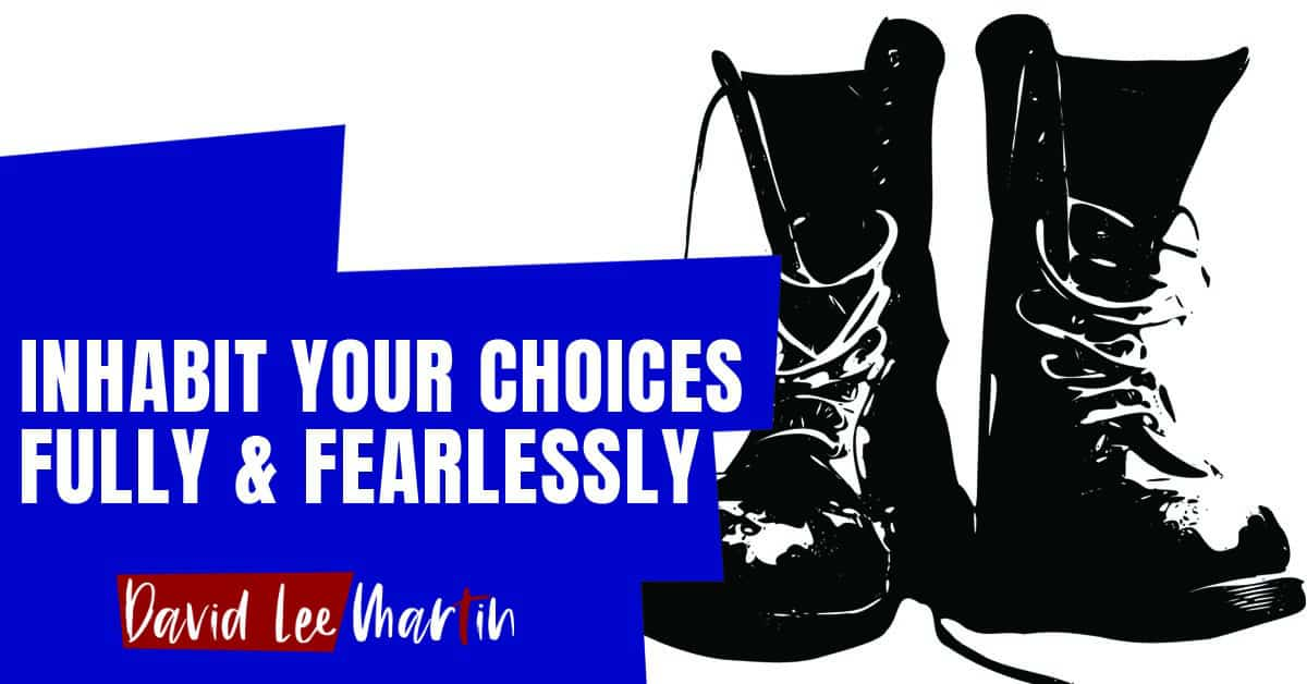 Inhabit Your Choices Fully & Fearlessly