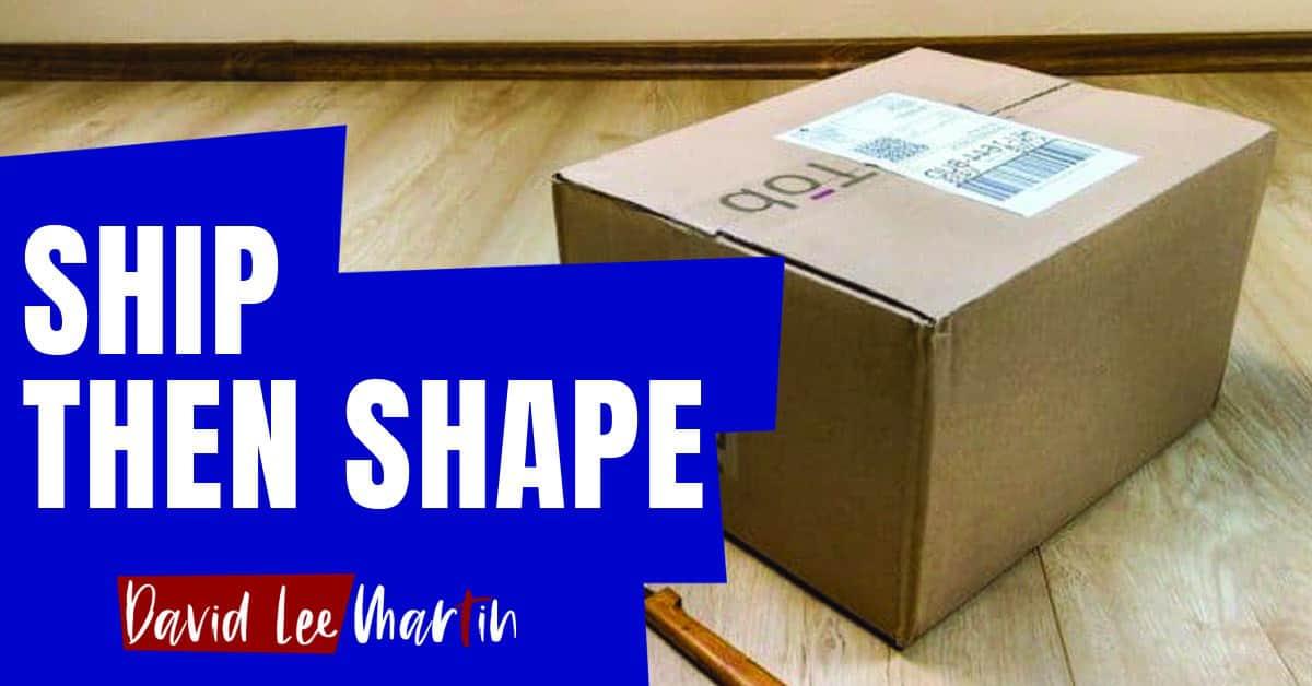 Ship Then Shape